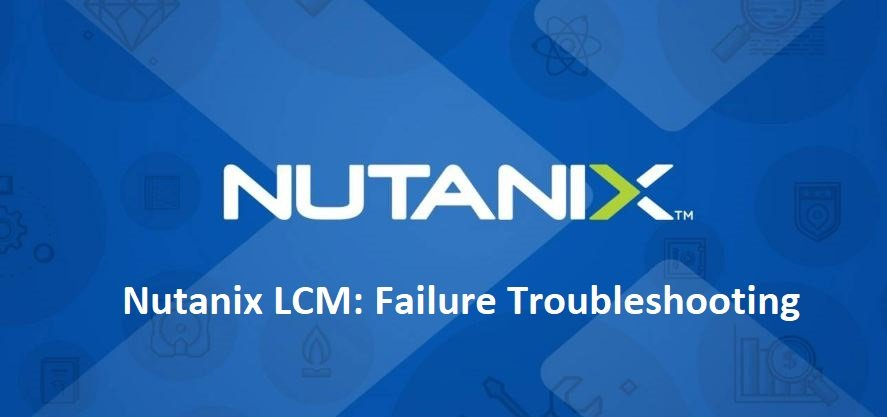 Nutanix LCM failure Troubleshooting